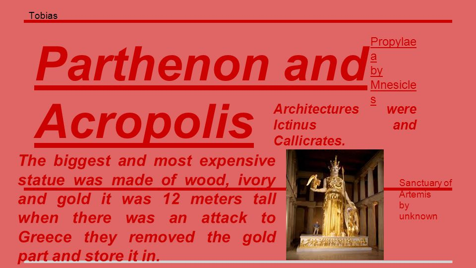 Parthenon and Acropolis The biggest and most expensive statue was made of wood, ivory and gold it was 12 meters tall when there was an attack to Greece they removed the gold part and store it in.