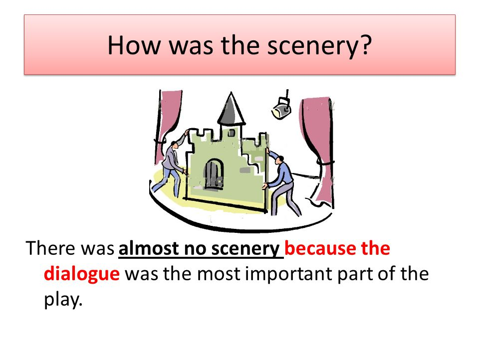 How was the scenery? There was almost no scenery because the dialogue was the most important part of the play.