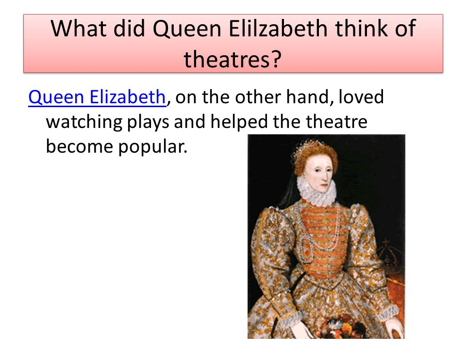What did Queen Elilzabeth think of theatres? Queen ElizabethQueen Elizabeth, on the other hand, loved watching plays and helped the theatre become pop