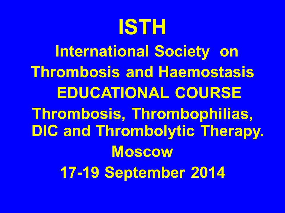 ISTH International Society on Thrombosis and Haemostasis EDUCATIONAL COURSE Thrombosis, Thrombophilias, DIC and Thrombolytic Therapy.