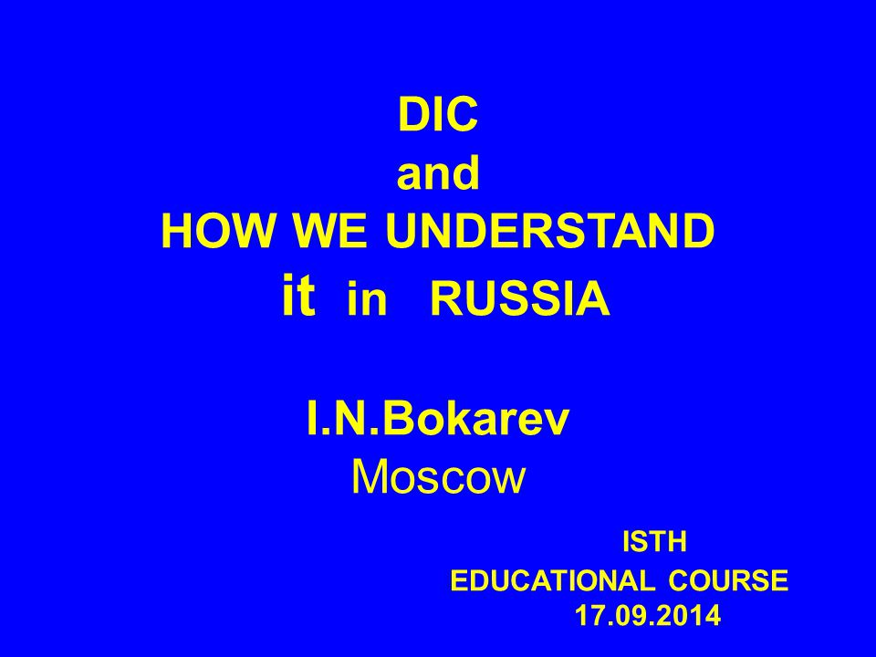 DIC and HOW WE UNDERSTAND it in RUSSIA I.N.Bokarev Moscow ISTH EDUCATIONAL COURSE 17.09.2014