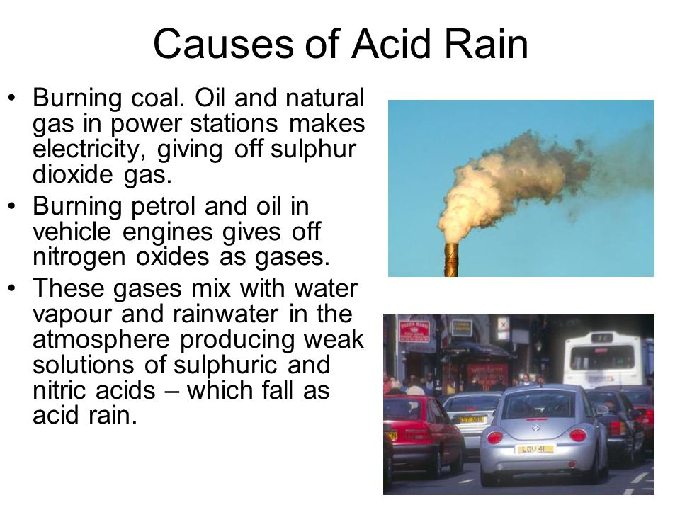 Causes of Acid Rain Burning coal. Oil and natural gas in power stations makes electricity, giving off sulphur dioxide gas. Burning petrol and oil in v