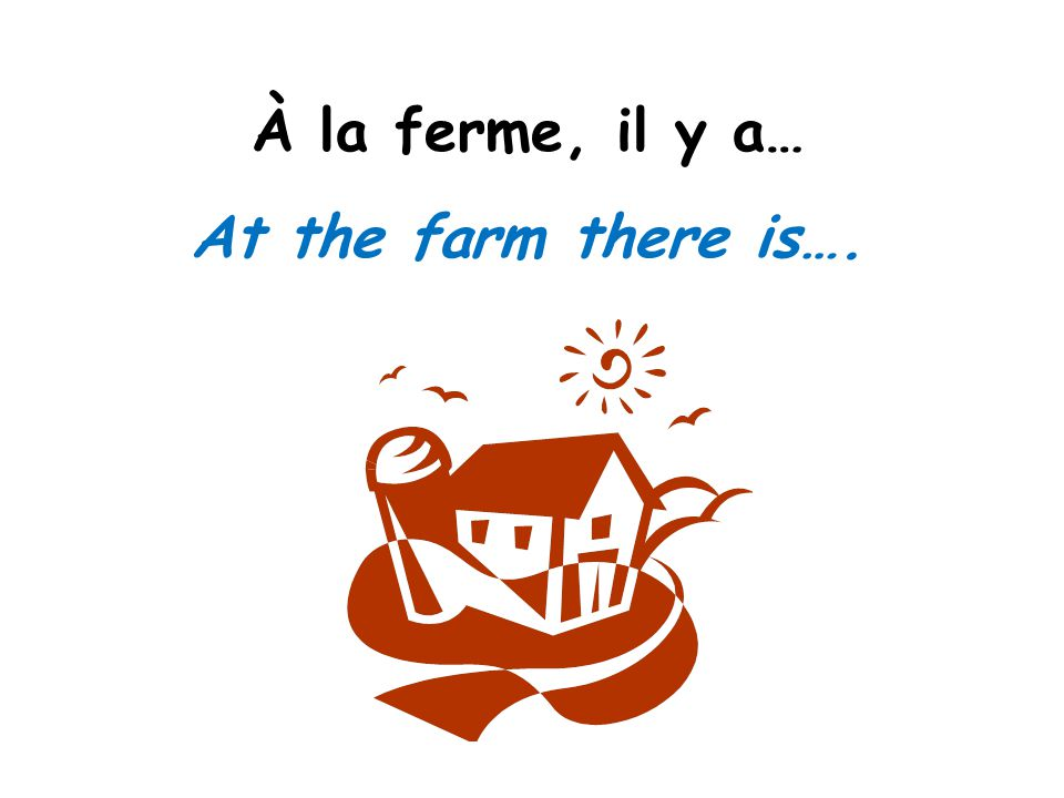 À la ferme, il y a… At the farm there is….