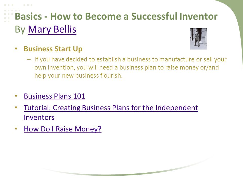 Basics - How to Become a Successful Inventor By Mary BellisMary Bellis Business Start Up – If you have decided to establish a business to manufacture or sell your own invention, you will need a business plan to raise money or/and help your new business flourish.