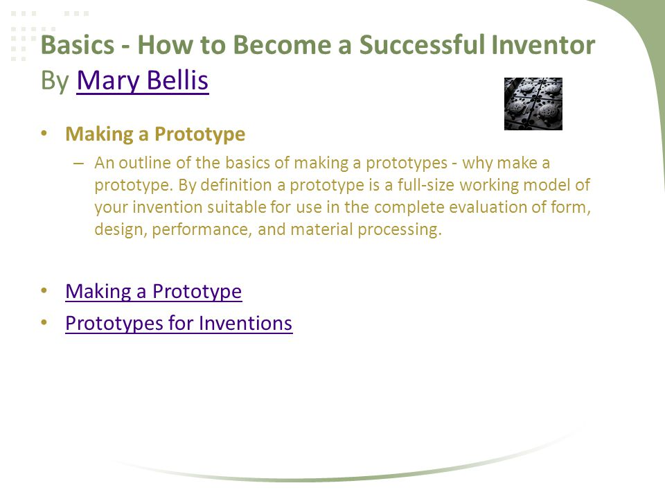 Basics - How to Become a Successful Inventor By Mary BellisMary Bellis Making a Prototype – An outline of the basics of making a prototypes - why make