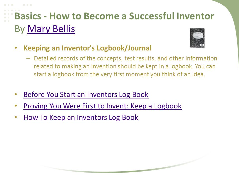 Basics - How to Become a Successful Inventor By Mary BellisMary Bellis Keeping an Inventor s Logbook/Journal – Detailed records of the concepts, test results, and other information related to making an invention should be kept in a logbook.