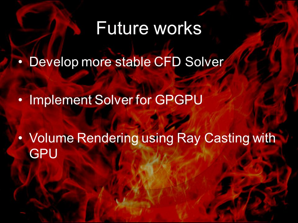 Future works Develop more stable CFD Solver Implement Solver for GPGPU Volume Rendering using Ray Casting with GPU