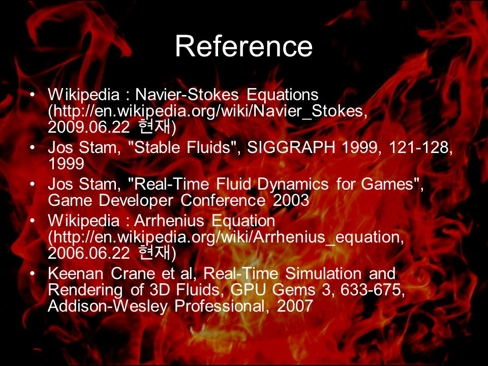 Reference Wikipedia : Navier-Stokes Equations (http://en.wikipedia.org/wiki/Navier_Stokes, 2009.06.22 현재 ) Jos Stam, Stable Fluids , SIGGRAPH 1999, 121-128, 1999 Jos Stam, Real-Time Fluid Dynamics for Games , Game Developer Conference 2003 Wikipedia : Arrhenius Equation (http://en.wikipedia.org/wiki/Arrhenius_equation, 2006.06.22 현재 ) Keenan Crane et al, Real-Time Simulation and Rendering of 3D Fluids, GPU Gems 3, 633-675, Addison-Wesley Professional, 2007