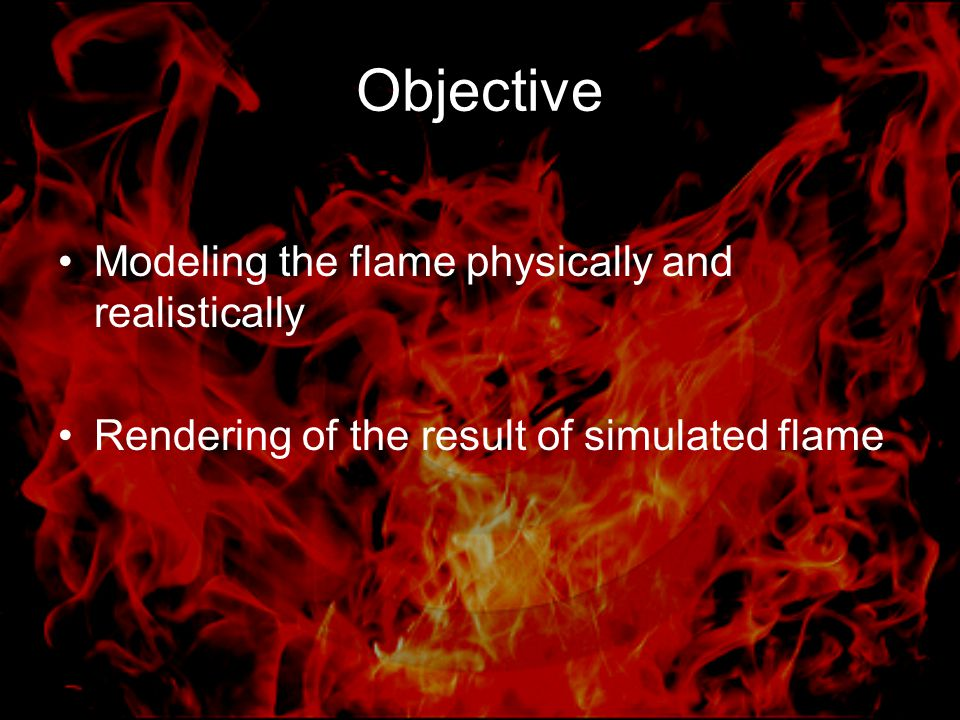 Objective Modeling the flame physically and realistically Rendering of the result of simulated flame