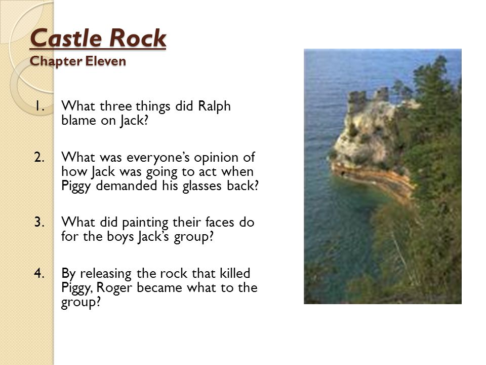 Castle Rock Chapter Eleven 1.What three things did Ralph blame on Jack? 2.What was everyone's opinion of how Jack was going to act when Piggy demanded