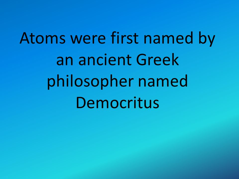 Atoms were first named by an ancient Greek philosopher named Democritus
