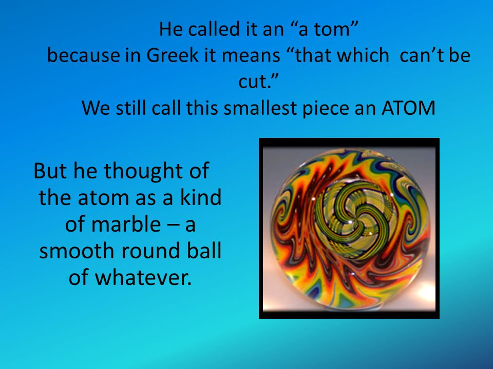 """He called it an """"a tom"""" because in Greek it means """"that which can't be cut."""" We still call this smallest piece an ATOM But he thought of the atom as a"""