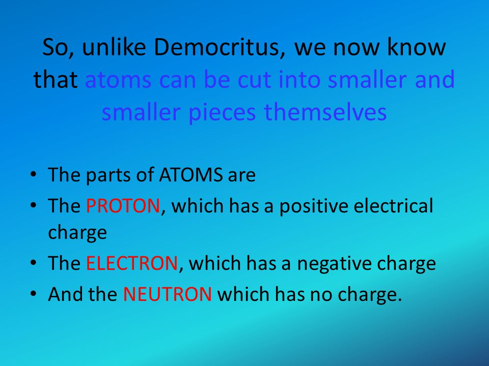 So, unlike Democritus, we now know that atoms can be cut into smaller and smaller pieces themselves The parts of ATOMS are The PROTON, which has a pos
