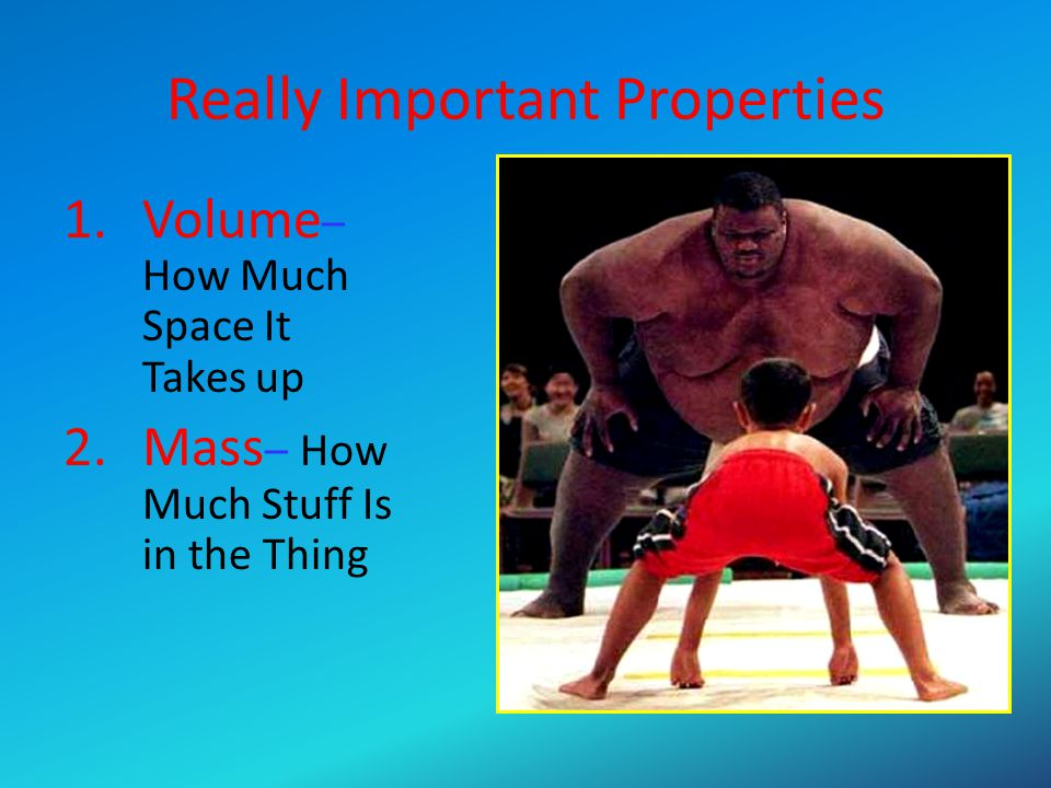 Really Important Properties 1.Volume – How Much Space It Takes up 2.Mass – How Much Stuff Is in the Thing