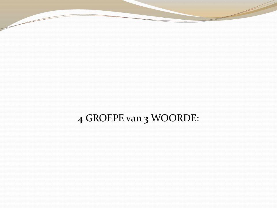 4 GROEPE van 3 WOORDE: