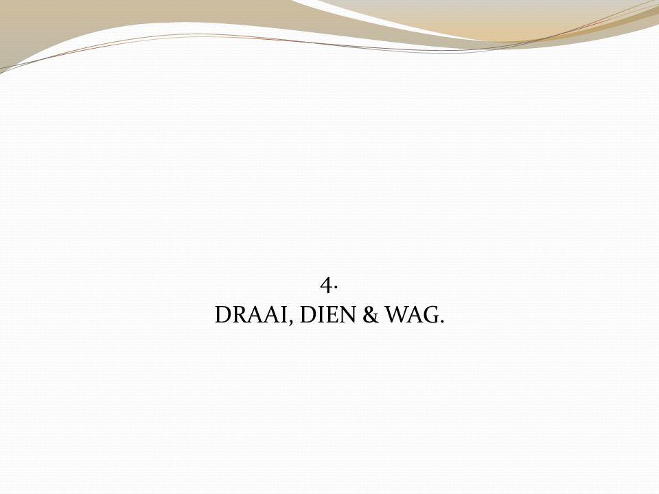 4. DRAAI, DIEN & WAG.