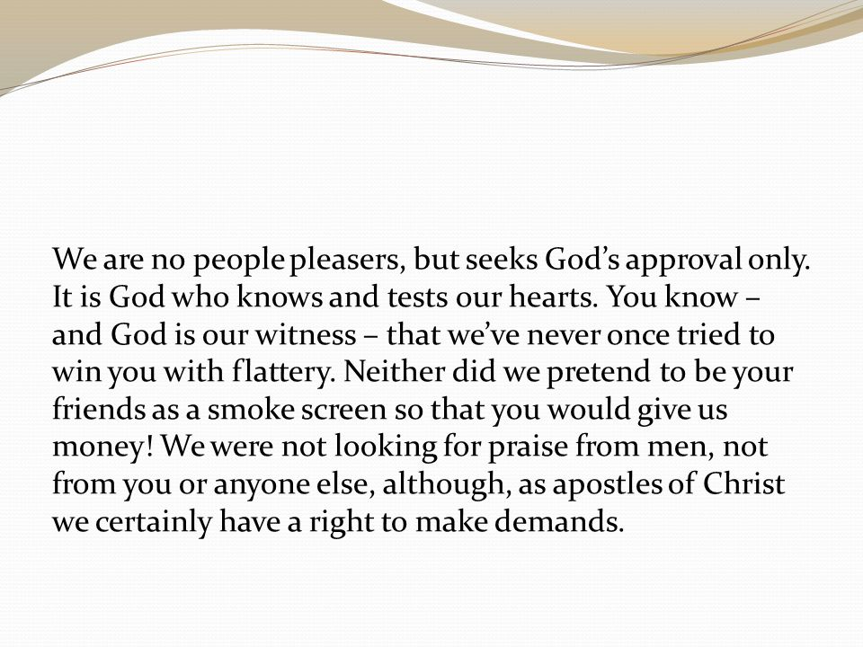 We are no people pleasers, but seeks God's approval only. It is God who knows and tests our hearts. You know – and God is our witness – that we've nev