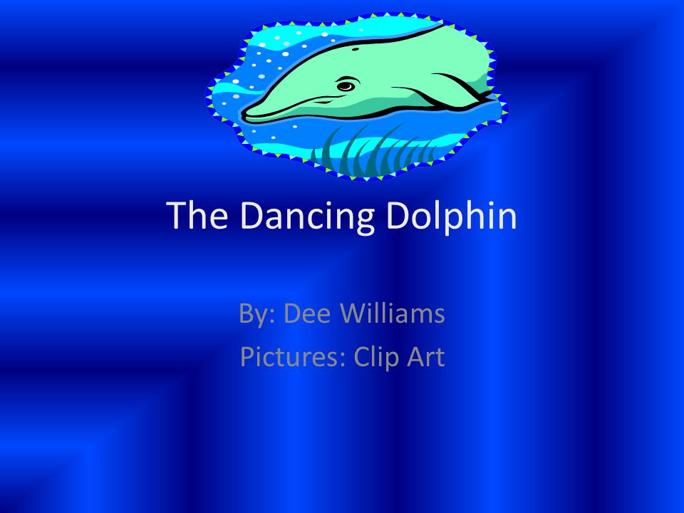 The Dancing Dolphin By: Dee Williams Pictures: Clip Art