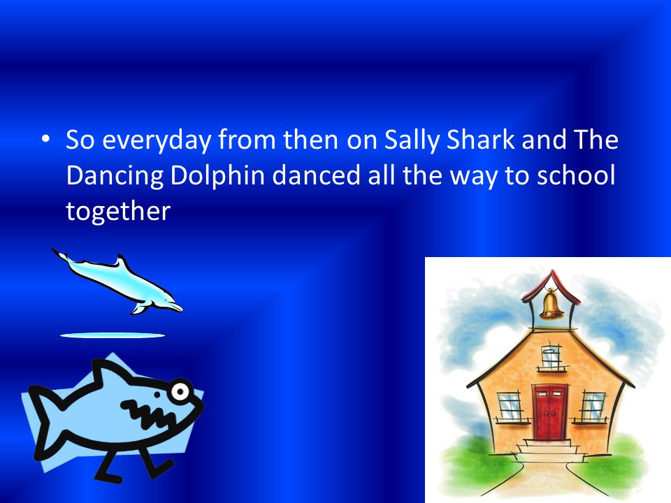 So everyday from then on Sally Shark and The Dancing Dolphin danced all the way to school together