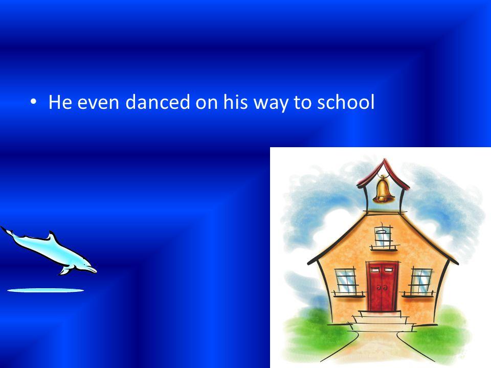 He even danced on his way to school