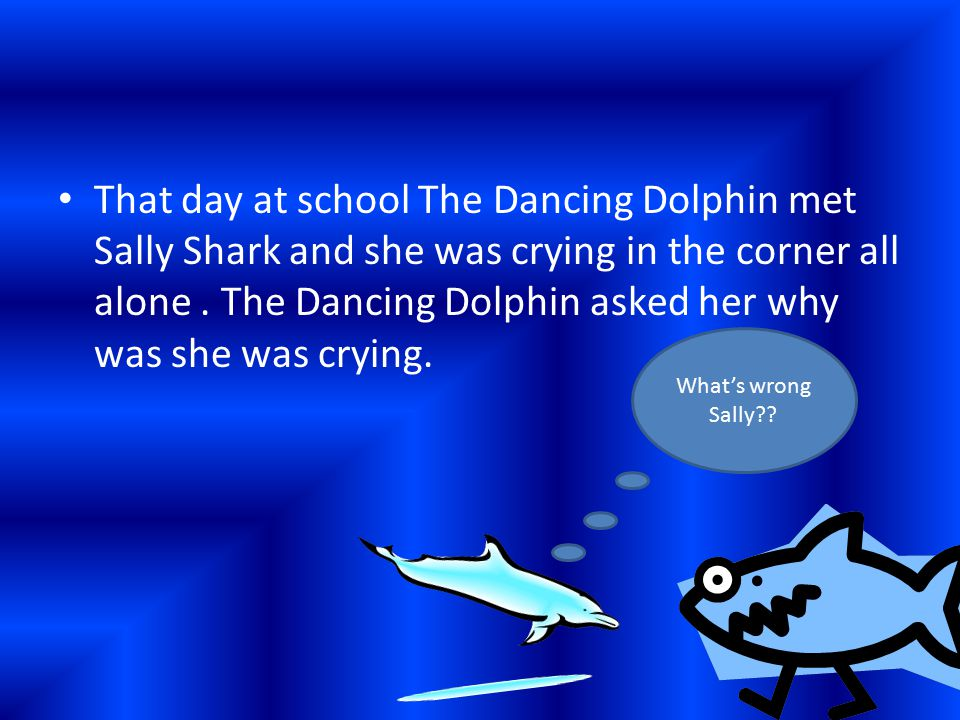 That day at school The Dancing Dolphin met Sally Shark and she was crying in the corner all alone. The Dancing Dolphin asked her why was she was cryin