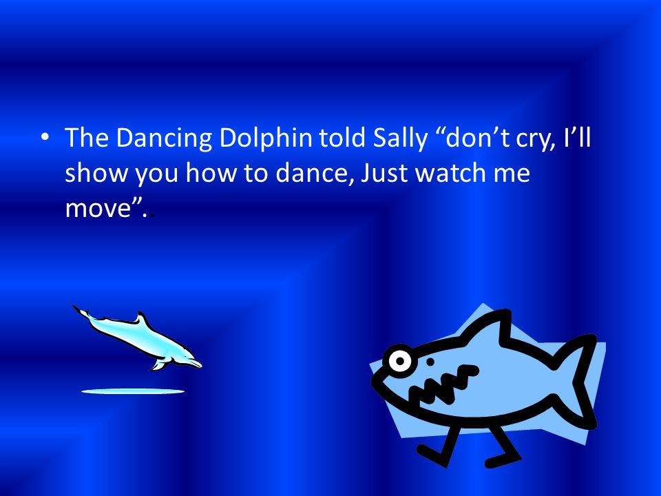 """The Dancing Dolphin told Sally """"don't cry, I'll show you how to dance, Just watch me move"""".."""
