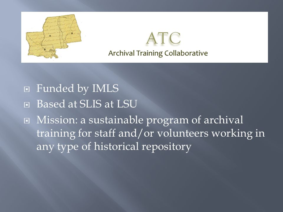  Funded by IMLS  Based at SLIS at LSU  Mission: a sustainable program of archival training for staff and/or volunteers working in any type of historical repository