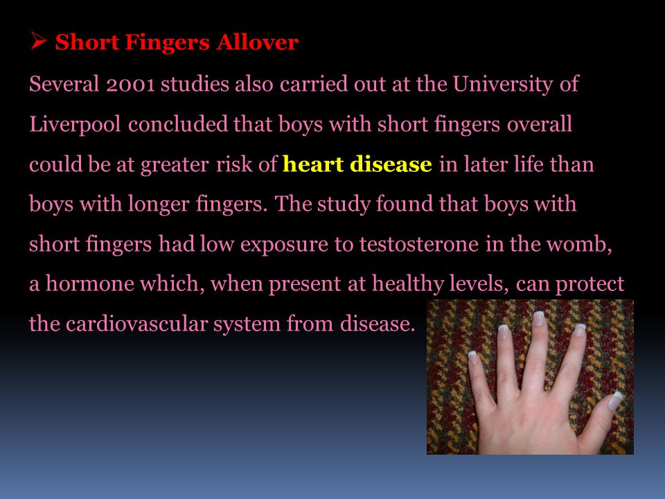  Short Fingers Allover Several 2001 studies also carried out at the University of Liverpool concluded that boys with short fingers overall could be at greater risk of heart disease in later life than boys with longer fingers.