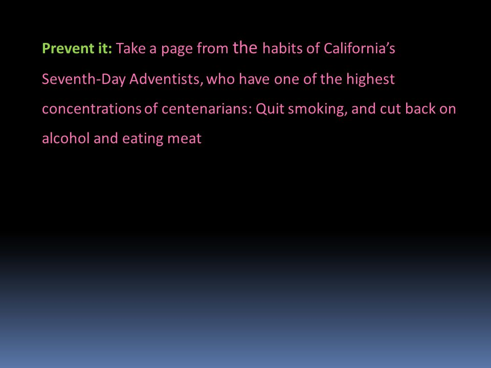 Prevent it: Take a page from the habits of California's Seventh-Day Adventists, who have one of the highest concentrations of centenarians: Quit smoking, and cut back on alcohol and eating meat