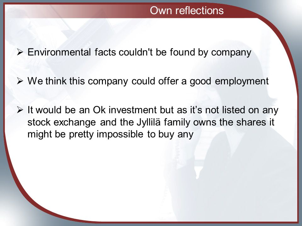 Own reflections  Environmental facts couldn t be found by company  We think this company could offer a good employment  It would be an Ok investment but as it's not listed on any stock exchange and the Jyllilä family owns the shares it might be pretty impossible to buy any