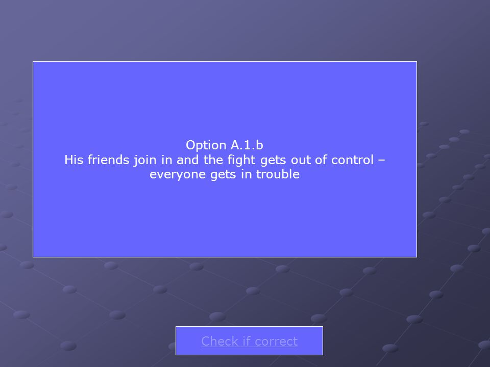 Option A.1.b His friends join in and the fight gets out of control – everyone gets in trouble Check if correct