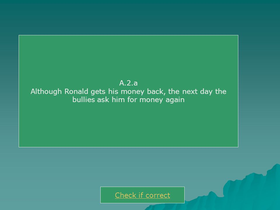 A.2.a Although Ronald gets his money back, the next day the bullies ask him for money again Check if correct
