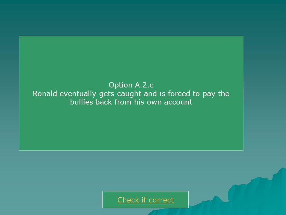 Option A.2.c Ronald eventually gets caught and is forced to pay the bullies back from his own account Check if correct