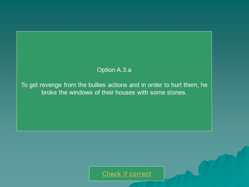Option A.3.a To get revenge from the bullies actions and in order to hurt them, he broke the windows of their houses with some stones. Check if correc