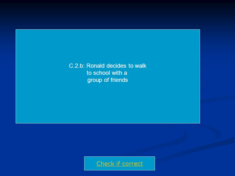 C.2.b: Ronald decides to walk to school with a group of friends Check if correct