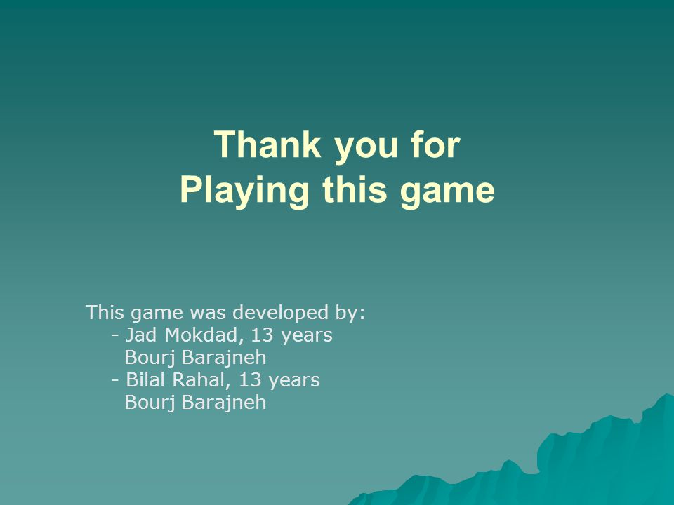 Thank you for Playing this game This game was developed by: - Jad Mokdad, 13 years Bourj Barajneh - Bilal Rahal, 13 years Bourj Barajneh