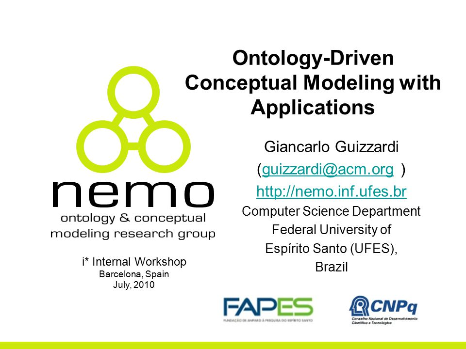 Ontology-Driven Conceptual Modeling with Applications Giancarlo Guizzardi (guizzardi@acm.org )guizzardi@acm.org http://nemo.inf.ufes.br Computer Science Department Federal University of Espírito Santo (UFES), Brazil i* Internal Workshop Barcelona, Spain July, 2010