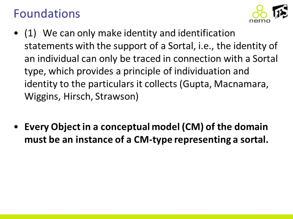 Foundations (1)We can only make identity and identification statements with the support of a Sortal, i.e., the identity of an individual can only be traced in connection with a Sortal type, which provides a principle of individuation and identity to the particulars it collects (Gupta, Macnamara, Wiggins, Hirsch, Strawson) Every Object in a conceptual model (CM) of the domain must be an instance of a CM-type representing a sortal.