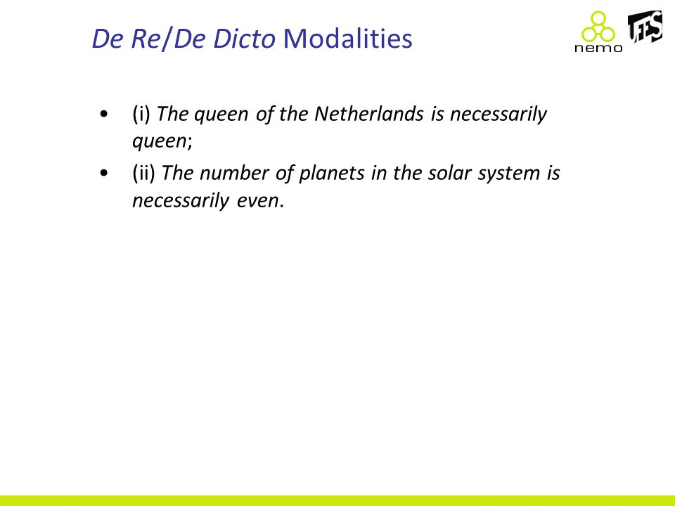De Re/De Dicto Modalities (i) The queen of the Netherlands is necessarily queen; (ii) The number of planets in the solar system is necessarily even.