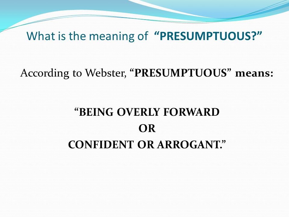 """What is the meaning of """"PRESUMPTUOUS?"""" According to Webster, """"PRESUMPTUOUS"""" means: """"BEING OVERLY FORWARD OR CONFIDENT OR ARROGANT."""""""