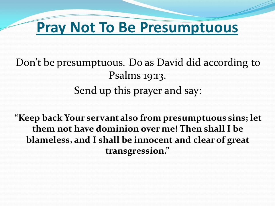 """Pray Not To Be Presumptuous Don't be presumptuous. Do as David did according to Psalms 19:13. Send up this prayer and say: """"Keep back Your servant als"""