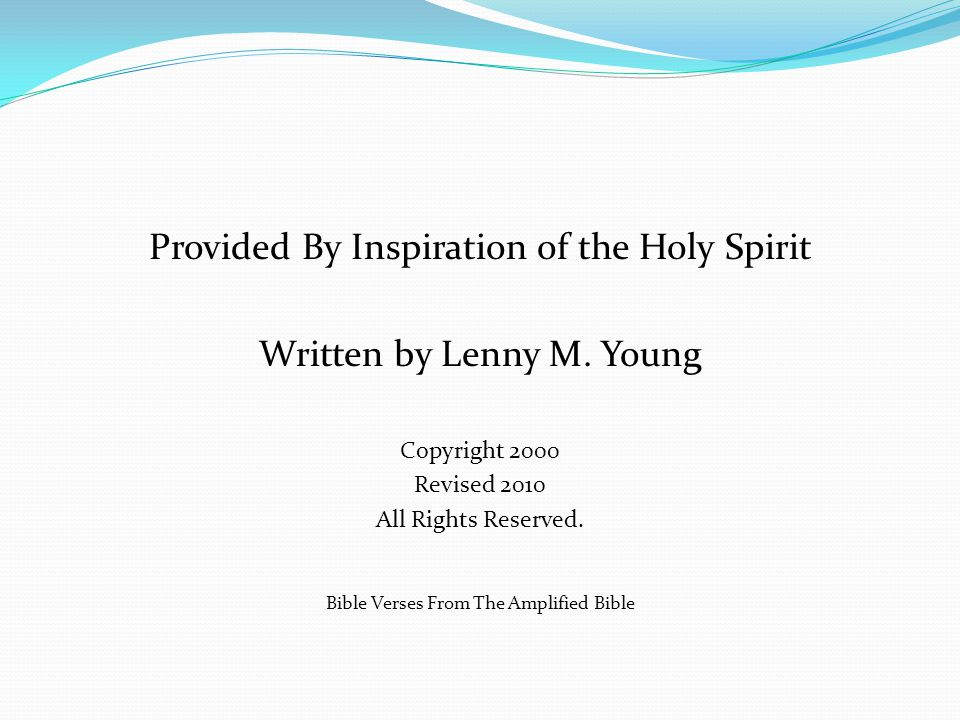 Provided By Inspiration of the Holy Spirit Written by Lenny M. Young Copyright 2000 Revised 2010 All Rights Reserved. Bible Verses From The Amplified