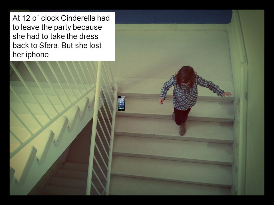 At 12 o´ clock Cinderella had to leave the party because she had to take the dress back to Sfera. But she lost her iphone.