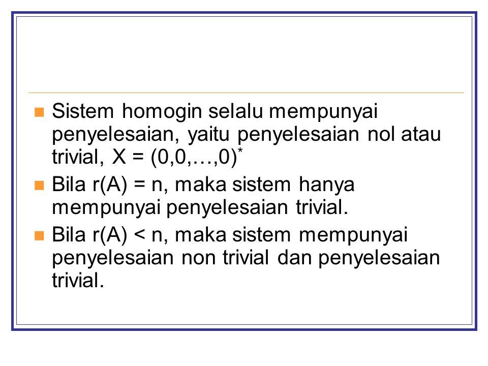 Sistem homogin selalu mempunyai penyelesaian, yaitu penyelesaian nol atau trivial, X = (0,0,…,0) * Bila r(A) = n, maka sistem hanya mempunyai penyelesaian trivial.