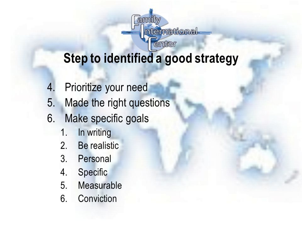 Step to identified a good strategy 4.Prioritize your need 5.Made the right questions 6.Make specific goals 1.In writing 2.Be realistic 3.Personal 4.Specific 5.Measurable 6.Conviction