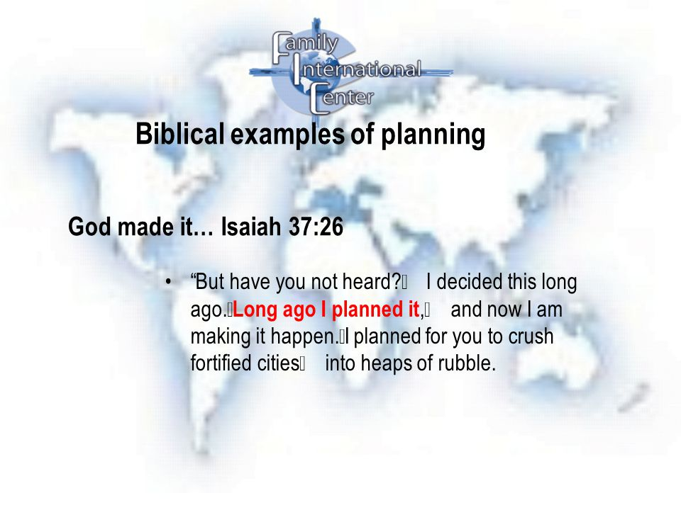 Biblical examples of planning God made it… Isaiah 37:26 But have you not heard.