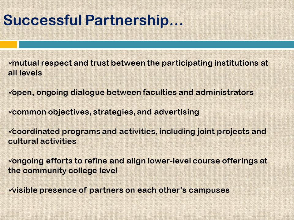 Successful Partnership… mutual respect and trust between the participating institutions at all levels open, ongoing dialogue between faculties and administrators common objectives, strategies, and advertising coordinated programs and activities, including joint projects and cultural activities ongoing efforts to refine and align lower-level course offerings at the community college level visible presence of partners on each other's campuses