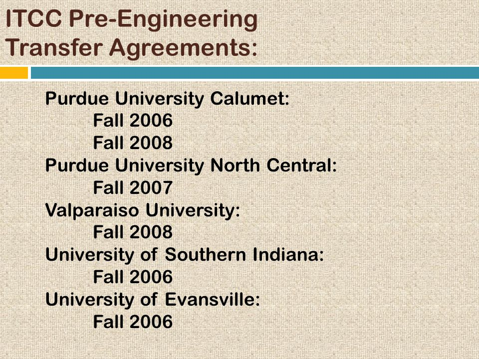 ITCC Pre-Engineering Transfer Agreements: Purdue University Calumet: Fall 2006 Fall 2008 Purdue University North Central: Fall 2007 Valparaiso Univers