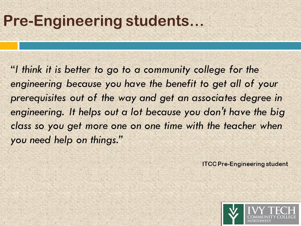 "Pre-Engineering students… ""I think it is better to go to a community college for the engineering because you have the benefit to get all of your prere"