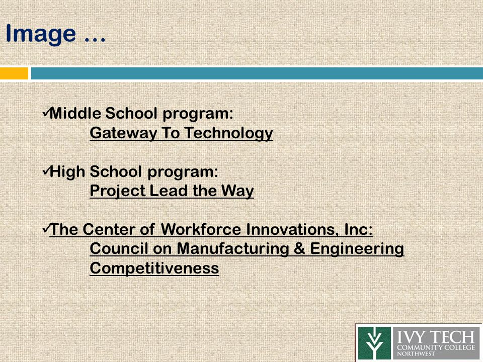 Image … Middle School program: Gateway To Technology High School program: Project Lead the Way The Center of Workforce Innovations, Inc: Council on Manufacturing & Engineering Competitiveness